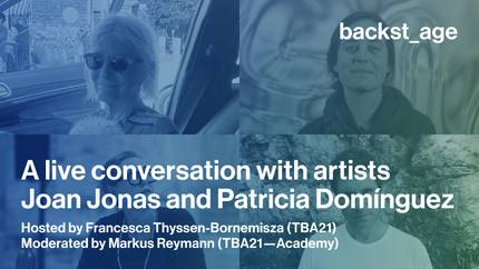 Backst_age: a live conversation with artists Joan Jonas and Patricia Domínguez hosted by Francesca Thyssen-Bornemisza and moderated by Markus Reymann